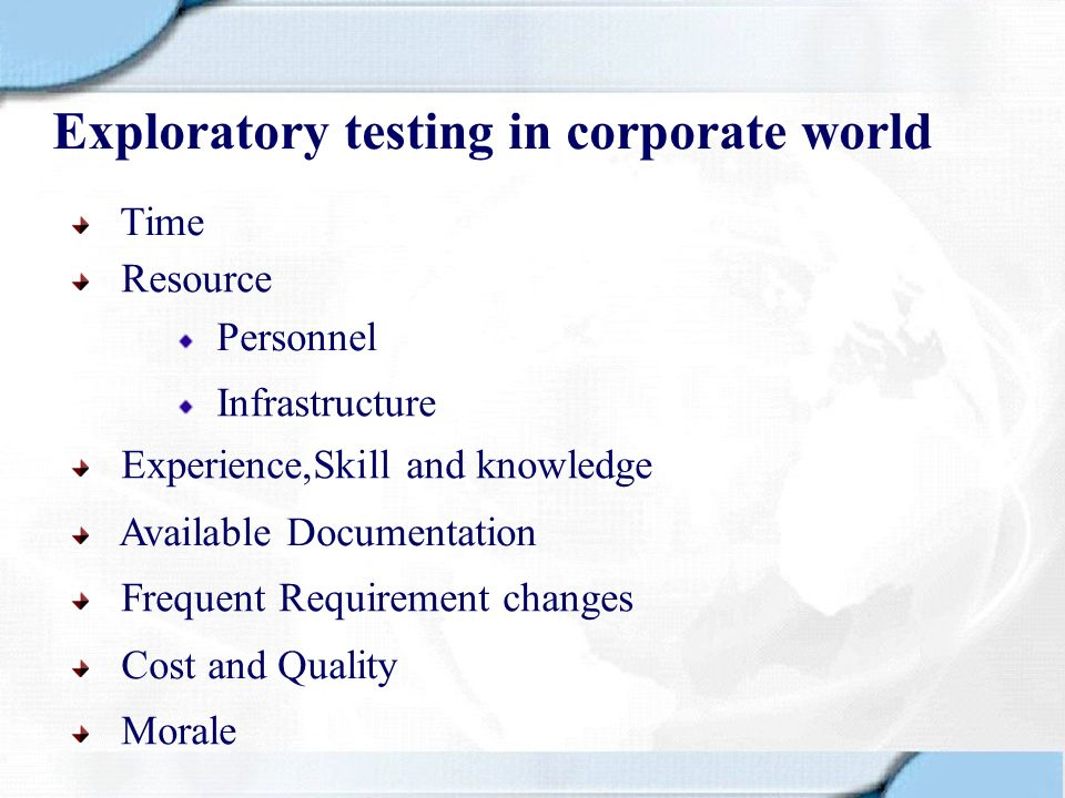 Exploratory testing in corporate world Resource Time Experience,Skill and knowledge Available Documentation Frequent Requirement changes Cost and Qual