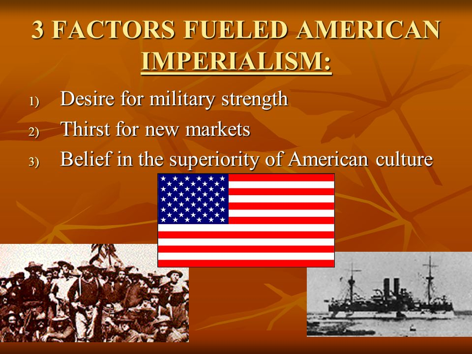 3 FACTORS FUELED AMERICAN IMPERIALISM: 1) D esire for military strength 2) T hirst for new markets 3) B elief in the superiority of American culture