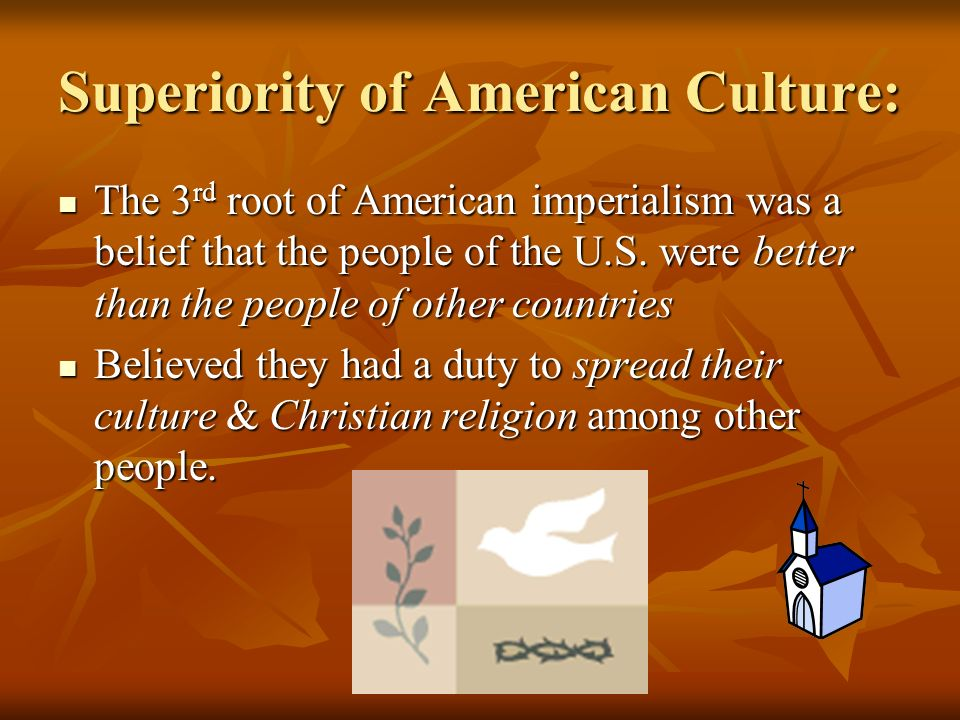 Superiority of American Culture: The 3 rd root of American imperialism was a belief that the people of the U.S.