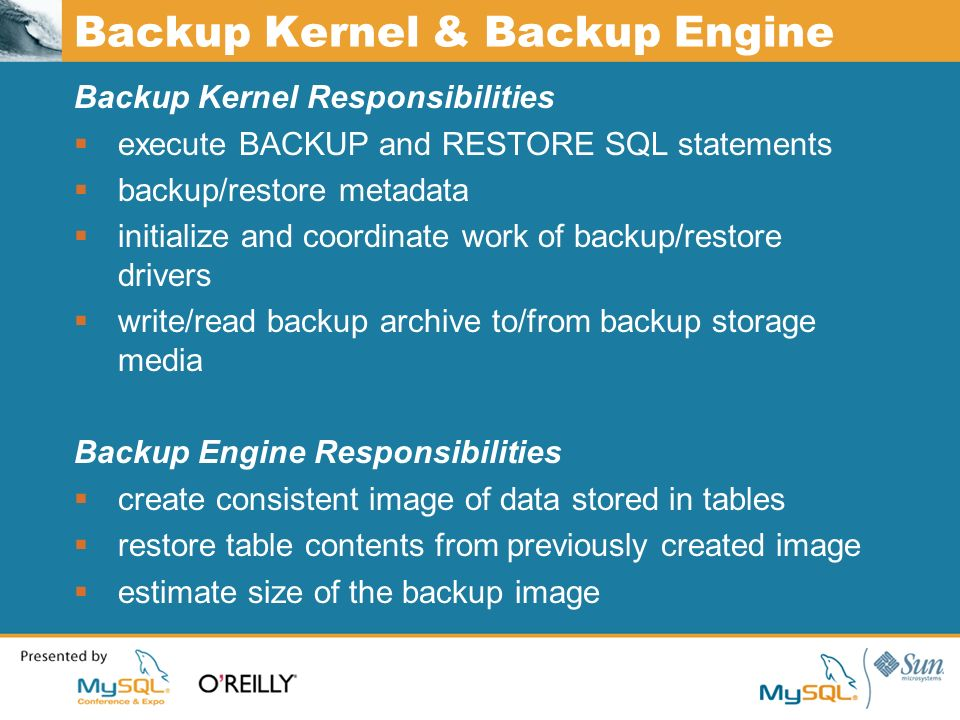 Backup Kernel & Backup Engine Backup Kernel Responsibilities execute BACKUP and RESTORE SQL statements backup/restore metadata initialize and coordinate work of backup/restore drivers write/read backup archive to/from backup storage media Backup Engine Responsibilities create consistent image of data stored in tables restore table contents from previously created image estimate size of the backup image