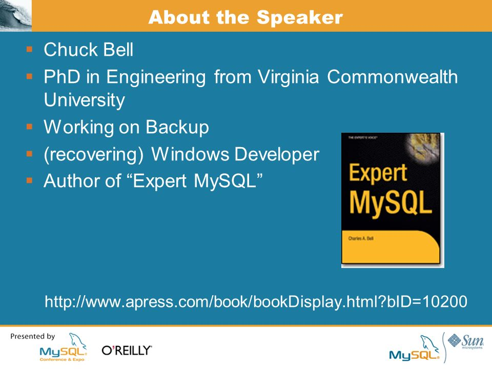 About the Speaker Chuck Bell PhD in Engineering from Virginia Commonwealth University Working on Backup (recovering) Windows Developer Author of Expert MySQL   bID=10200