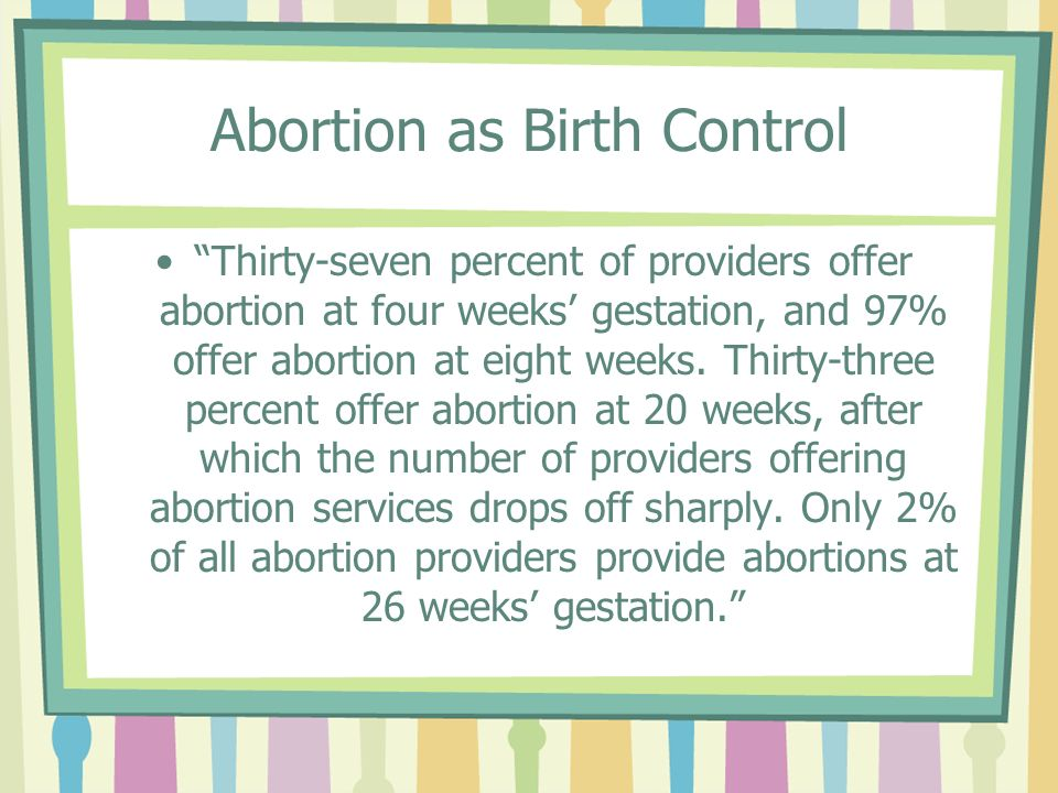 Abortion as Birth Control Thirty-seven percent of providers offer abortion at four weeks gestation, and 97% offer abortion at eight weeks.