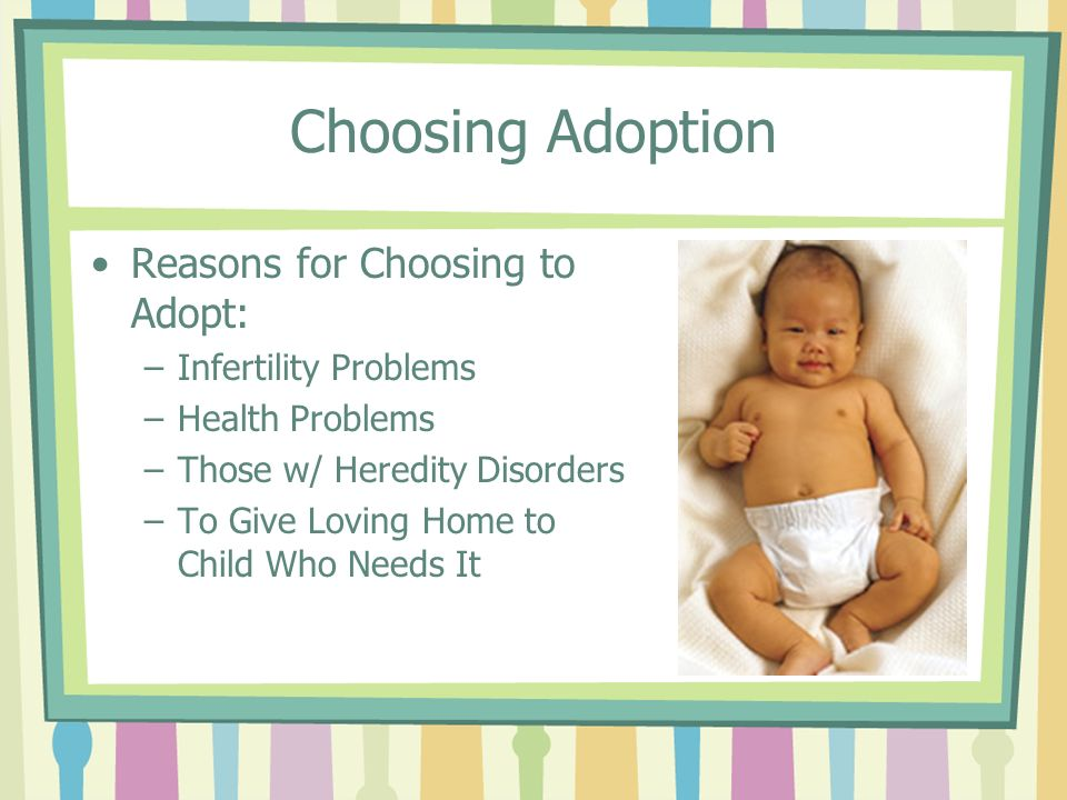 Choosing Adoption Reasons for Choosing to Adopt: –Infertility Problems –Health Problems –Those w/ Heredity Disorders –To Give Loving Home to Child Who
