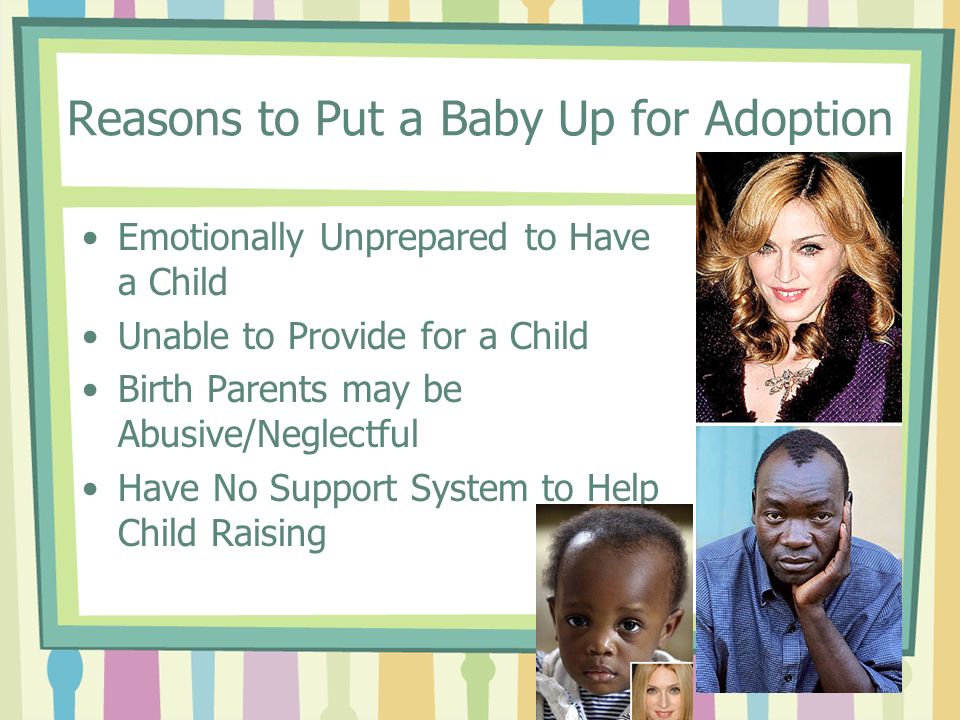 Reasons to Put a Baby Up for Adoption Emotionally Unprepared to Have a Child Unable to Provide for a Child Birth Parents may be Abusive/Neglectful Have No Support System to Help Child Raising