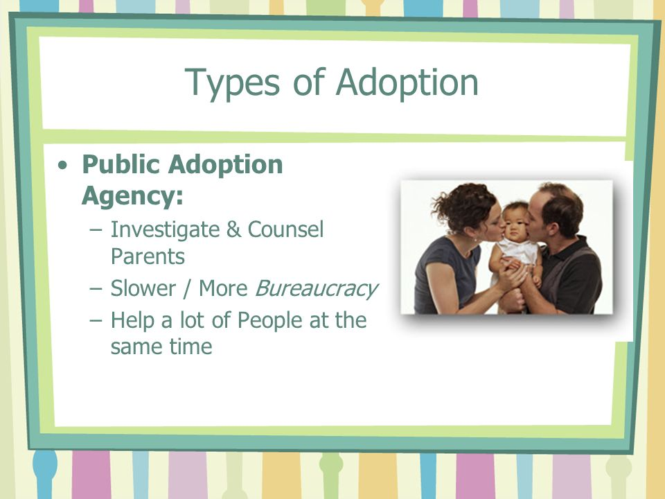 Types of Adoption Public Adoption Agency: –Investigate & Counsel Parents –Slower / More Bureaucracy –Help a lot of People at the same time