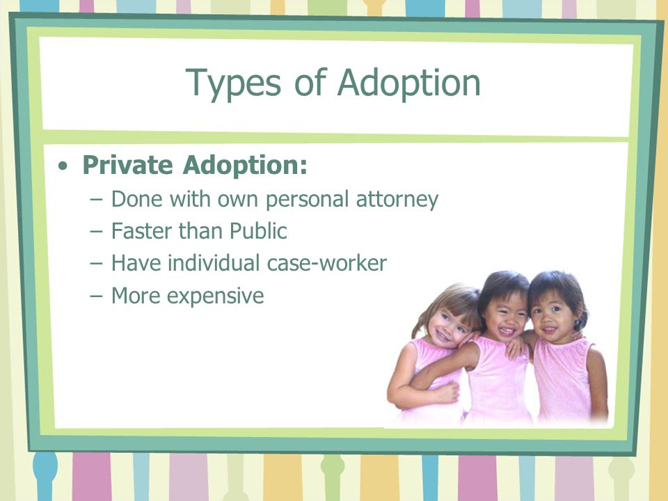 Types of Adoption Private Adoption: –Done with own personal attorney –Faster than Public –Have individual case-worker –More expensive