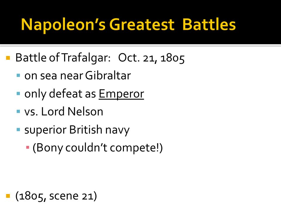 Battle of Trafalgar: Oct. 21, 1805 on sea near Gibraltar only defeat as Emperor vs. Lord Nelson superior British navy (Bony couldnt compete!) (1805, s