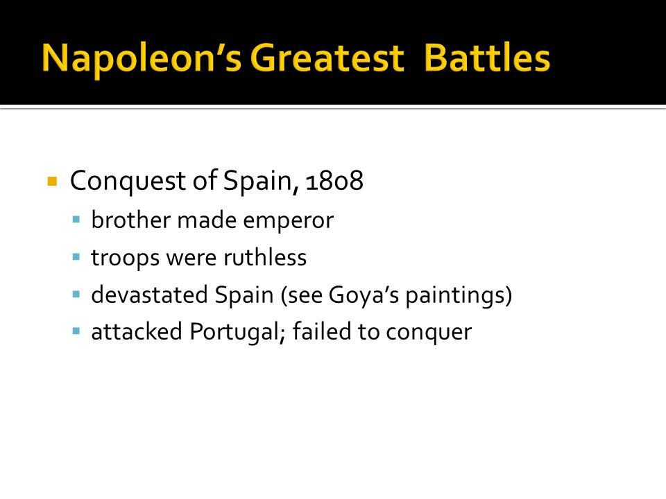 Conquest of Spain, 1808 brother made emperor troops were ruthless devastated Spain (see Goyas paintings) attacked Portugal; failed to conquer