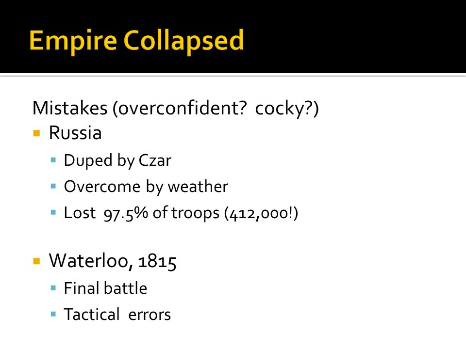Mistakes (overconfident? cocky?) Russia Duped by Czar Overcome by weather Lost 97.5% of troops (412,000!) Waterloo, 1815 Final battle Tactical errors