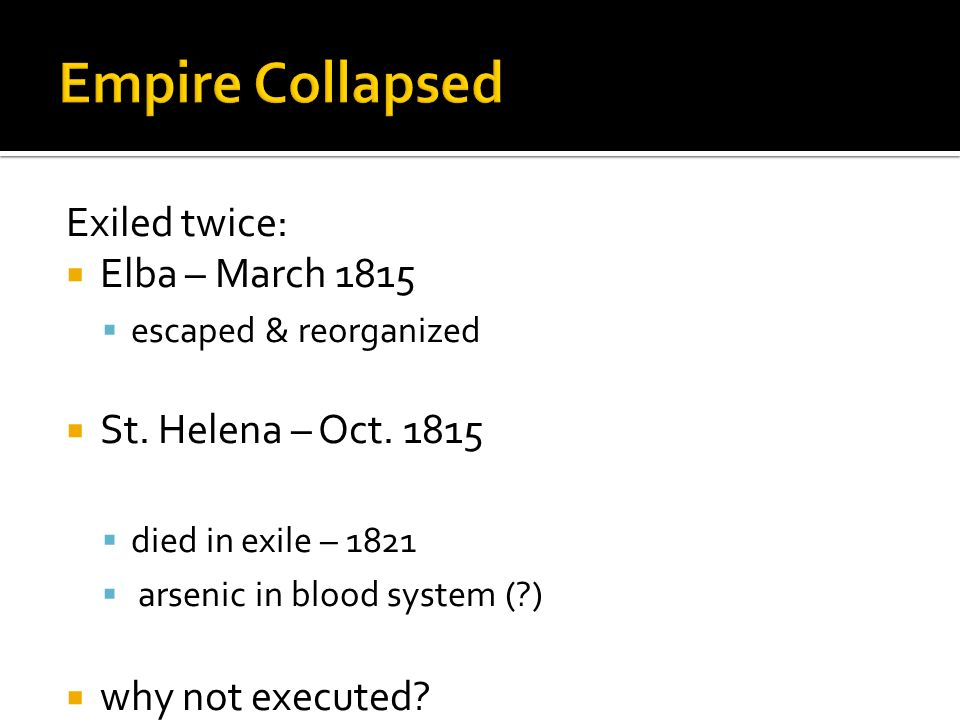 Exiled twice: Elba – March 1815 escaped & reorganized St. Helena – Oct. 1815 died in exile – 1821 arsenic in blood system (?) why not executed?