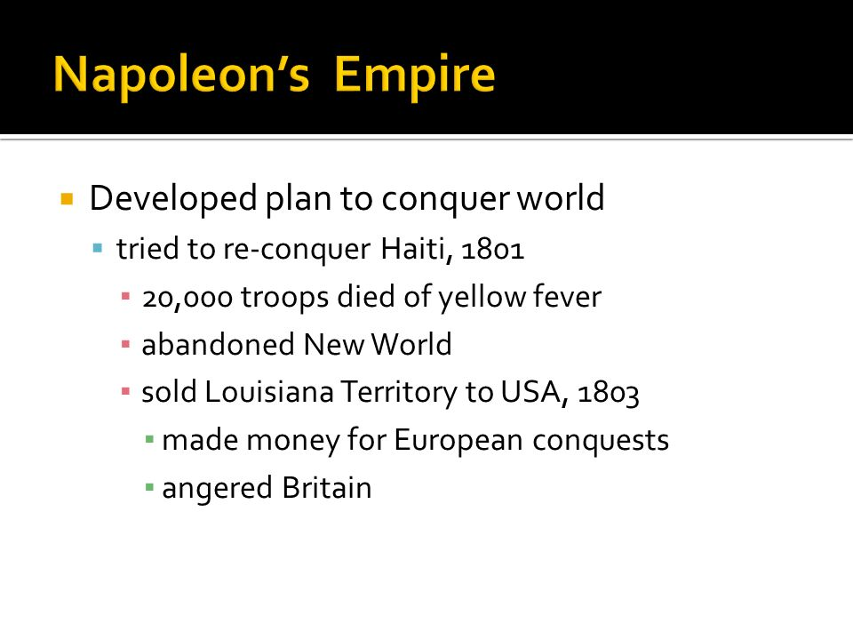 Developed plan to conquer world tried to re-conquer Haiti, 1801 20,000 troops died of yellow fever abandoned New World sold Louisiana Territory to USA