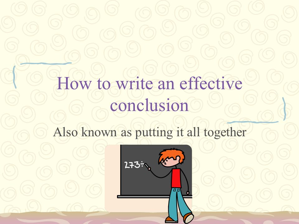 How to write an effective conclusion Also known as putting it all together