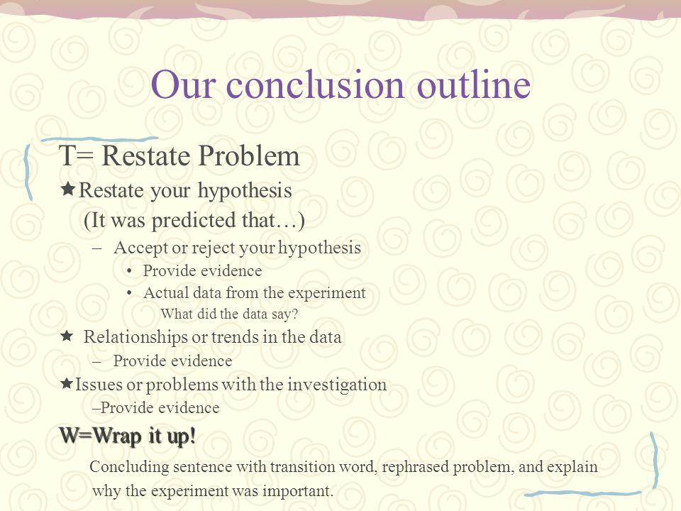 Our conclusion outline T= Restate Problem Restate your hypothesis (It was predicted that…) –Accept or reject your hypothesis Provide evidence Actual d