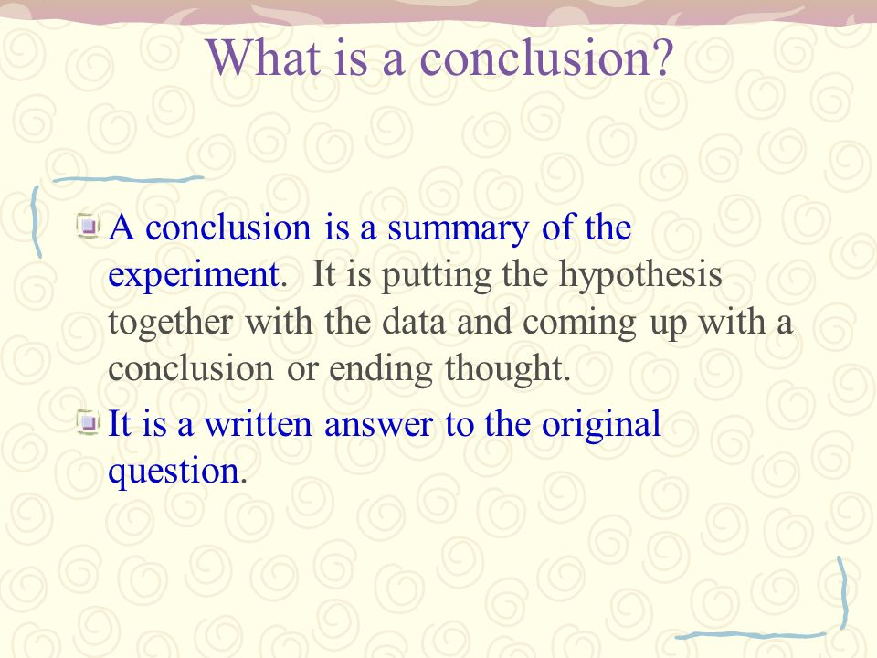What is a conclusion? A conclusion is a summary of the experiment. It is putting the hypothesis together with the data and coming up with a conclusion