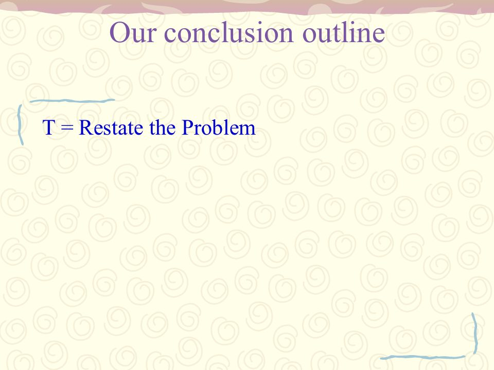 Our conclusion outline T = Restate the Problem