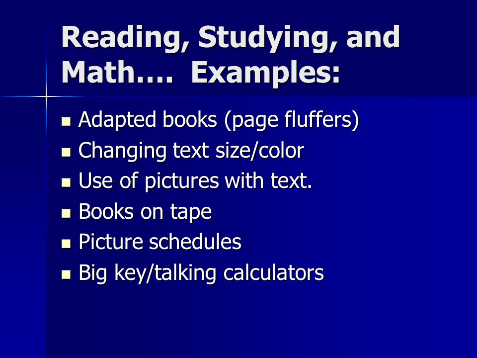 Reading, Studying, and Math…. Examples: Adapted books (page fluffers) Adapted books (page fluffers) Changing text size/color Changing text size/color