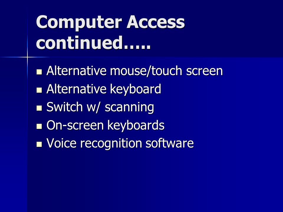 Computer Access continued….. Alternative mouse/touch screen Alternative mouse/touch screen Alternative keyboard Alternative keyboard Switch w/ scannin