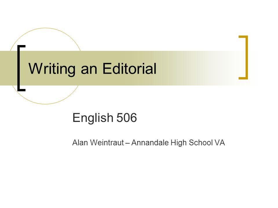 Writing an Editorial English 506 Alan Weintraut – Annandale High School VA