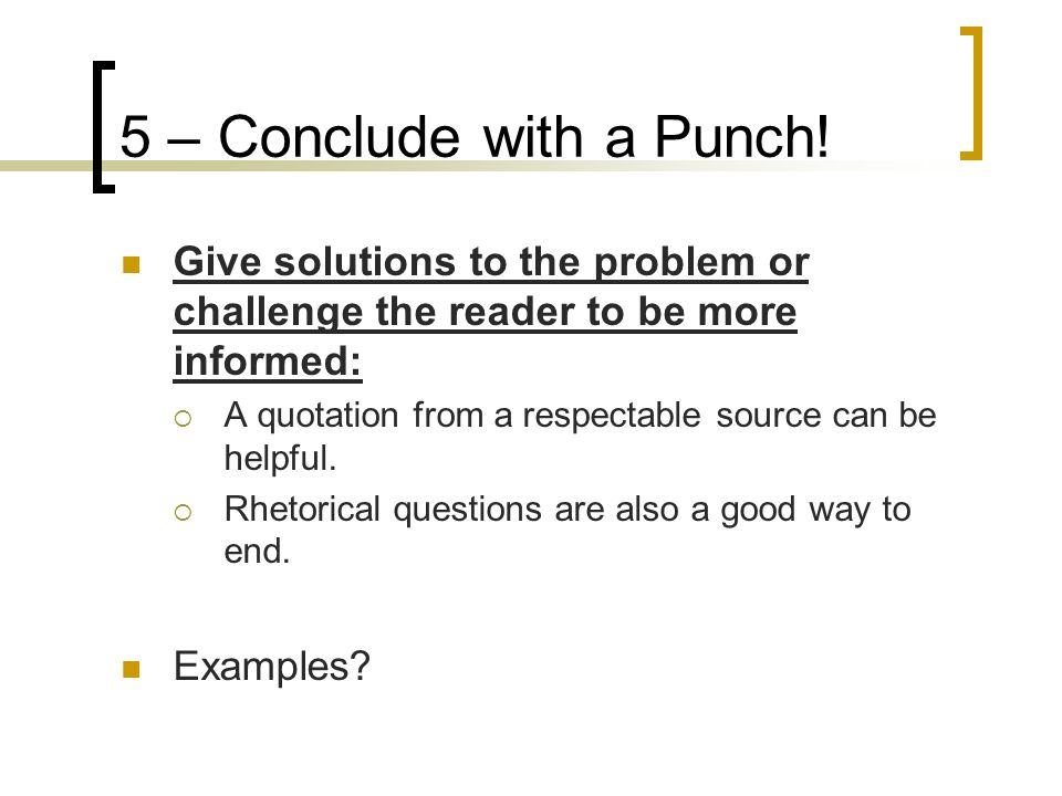 5 – Conclude with a Punch! Give solutions to the problem or challenge the reader to be more informed: A quotation from a respectable source can be hel