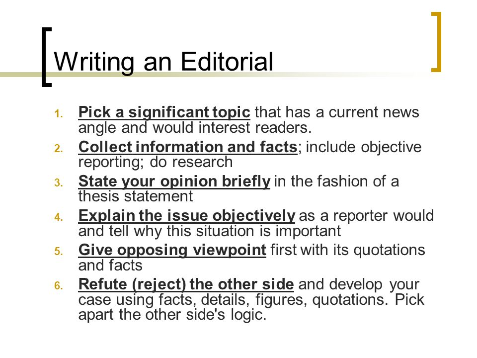Writing an Editorial 1. Pick a significant topic that has a current news angle and would interest readers. 2. Collect information and facts; include o