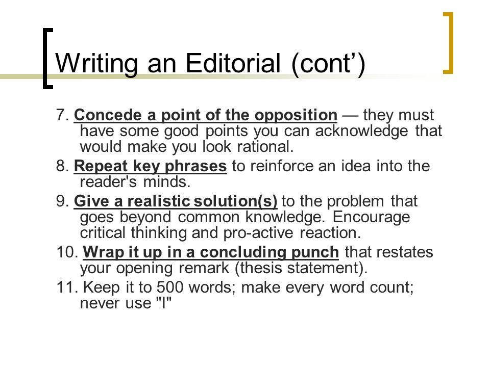 Writing an Editorial (cont) 7. Concede a point of the opposition they must have some good points you can acknowledge that would make you look rational