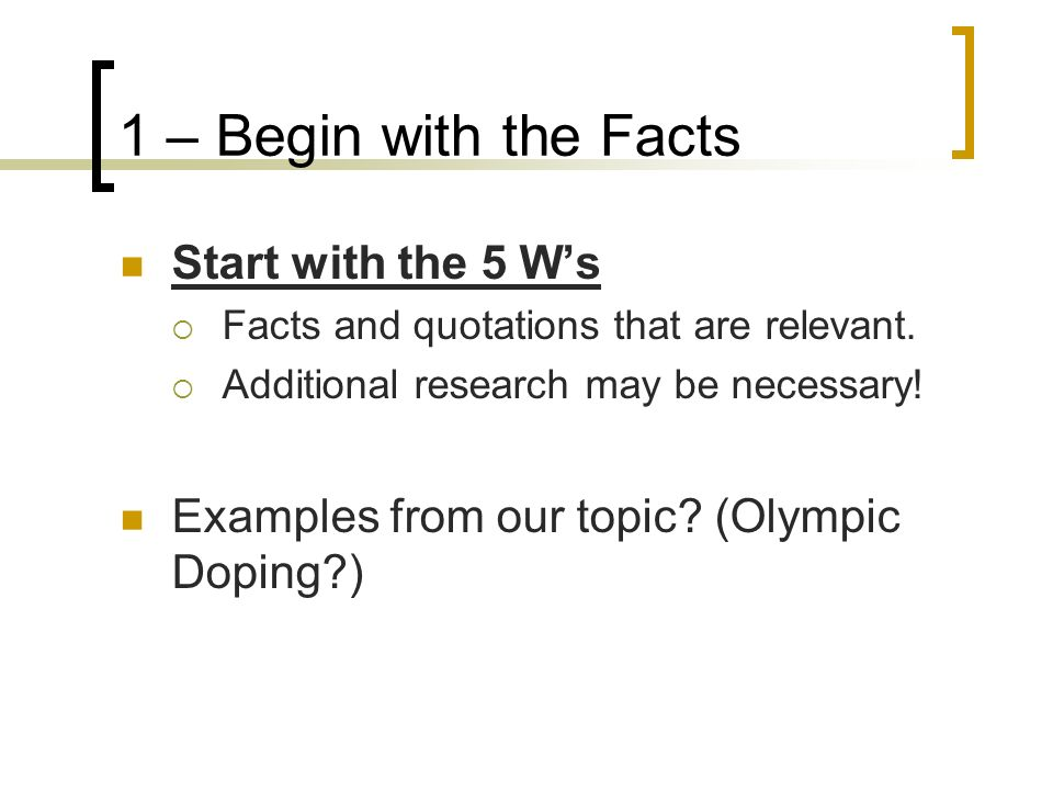1 – Begin with the Facts Start with the 5 Ws Facts and quotations that are relevant. Additional research may be necessary! Examples from our topic? (O