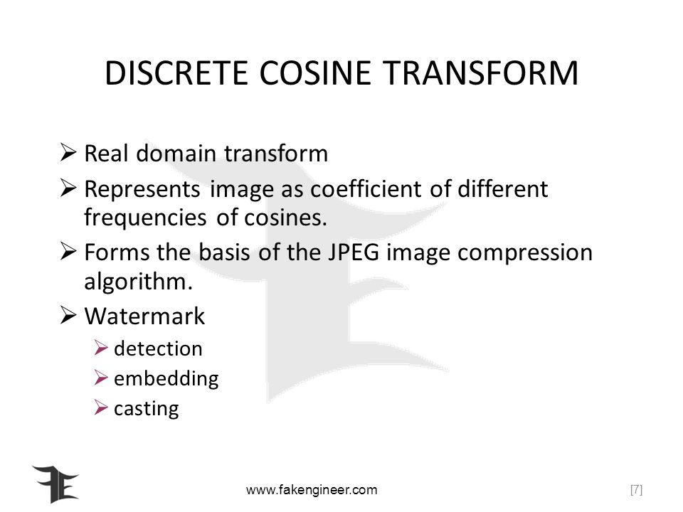 www.fakengineer.com DISCRETE COSINE TRANSFORM Real domain transform Represents image as coefficient of different frequencies of cosines.