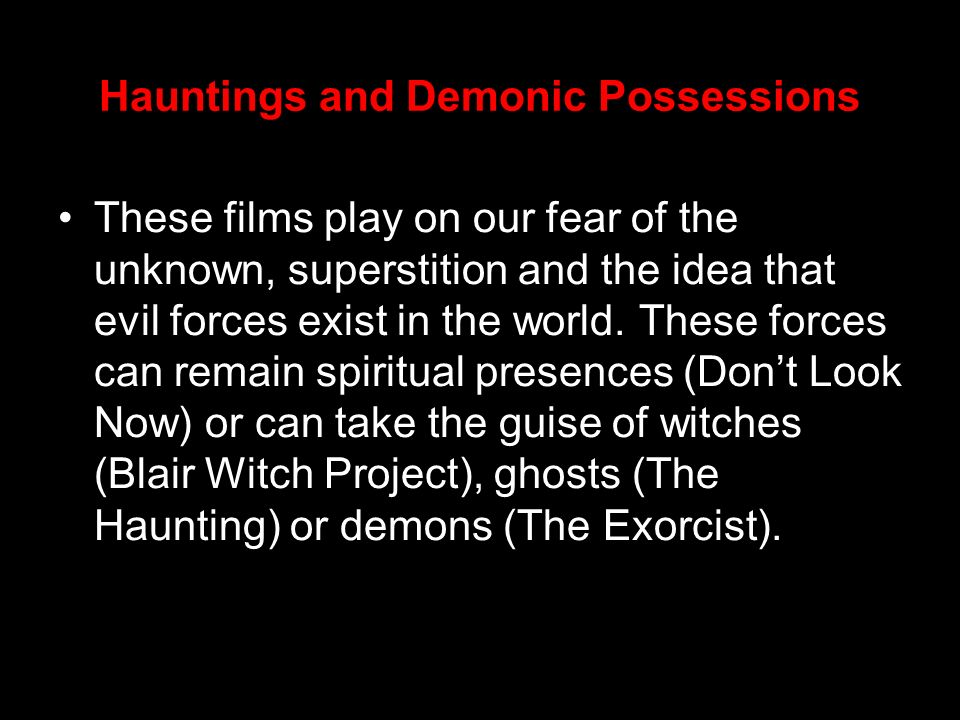 Hauntings and Demonic Possessions These films play on our fear of the unknown, superstition and the idea that evil forces exist in the world. These fo