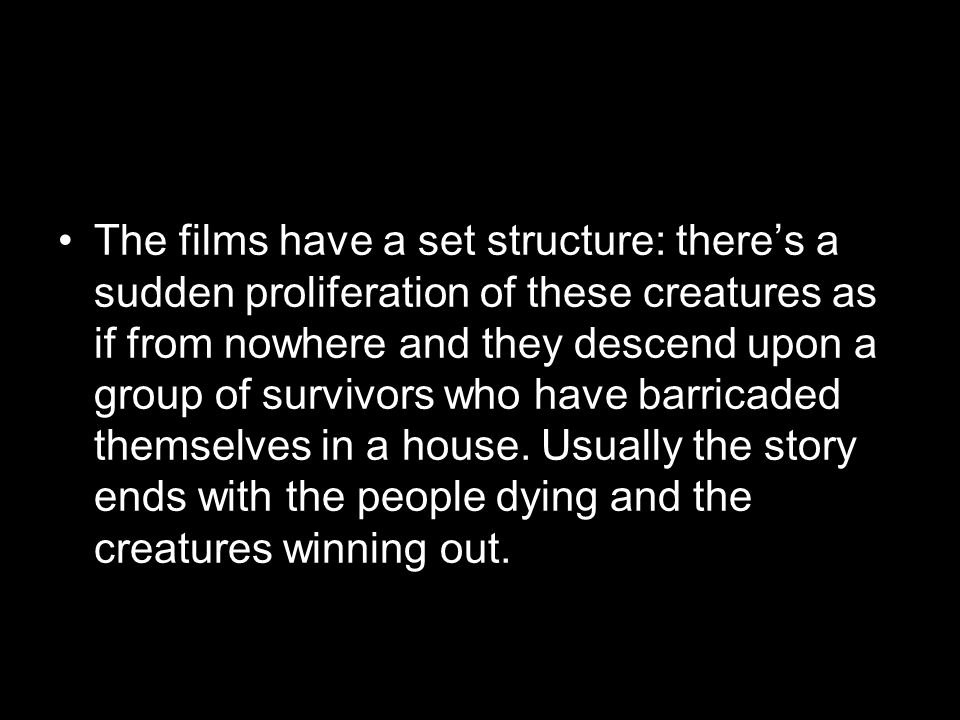 The films have a set structure: theres a sudden proliferation of these creatures as if from nowhere and they descend upon a group of survivors who hav