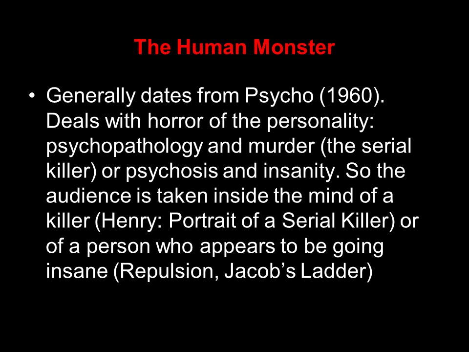 The Human Monster Generally dates from Psycho (1960). Deals with horror of the personality: psychopathology and murder (the serial killer) or psychosi