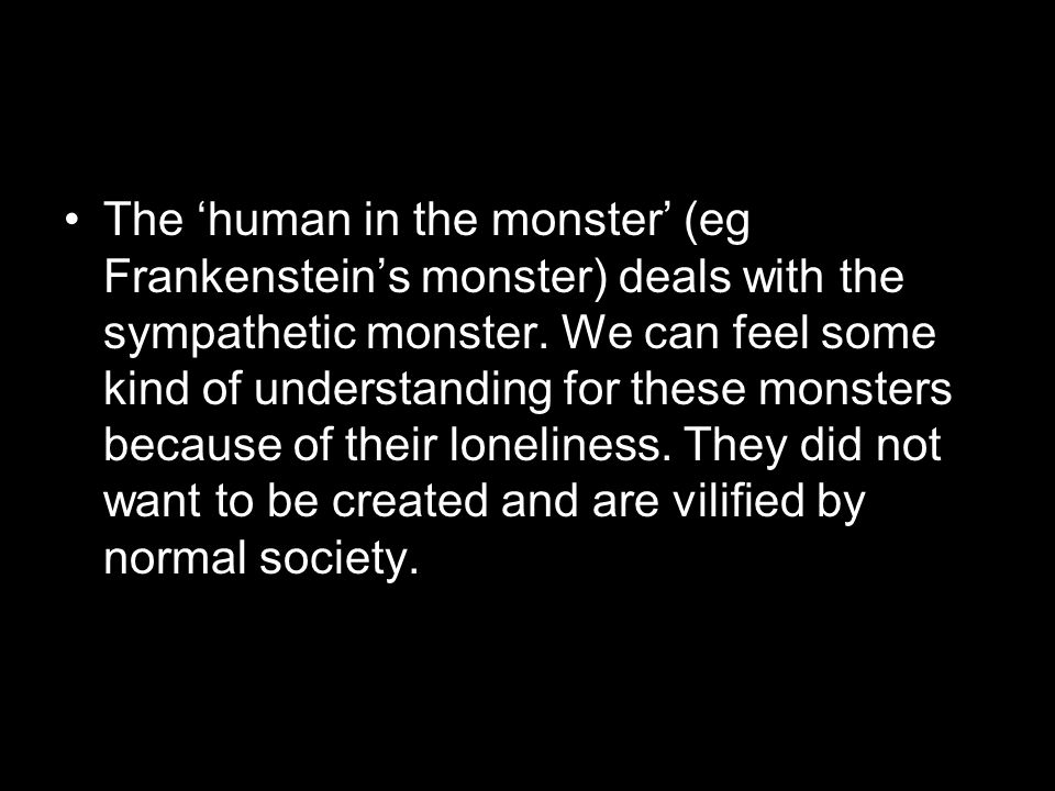 The human in the monster (eg Frankensteins monster) deals with the sympathetic monster. We can feel some kind of understanding for these monsters beca