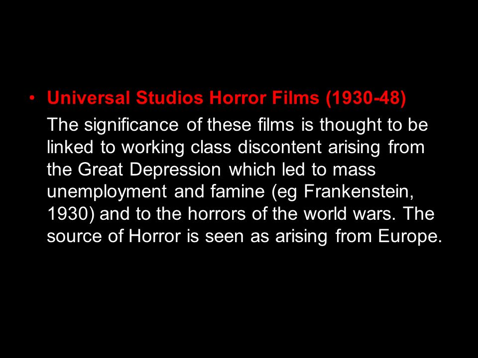 Universal Studios Horror Films (1930-48) The significance of these films is thought to be linked to working class discontent arising from the Great De