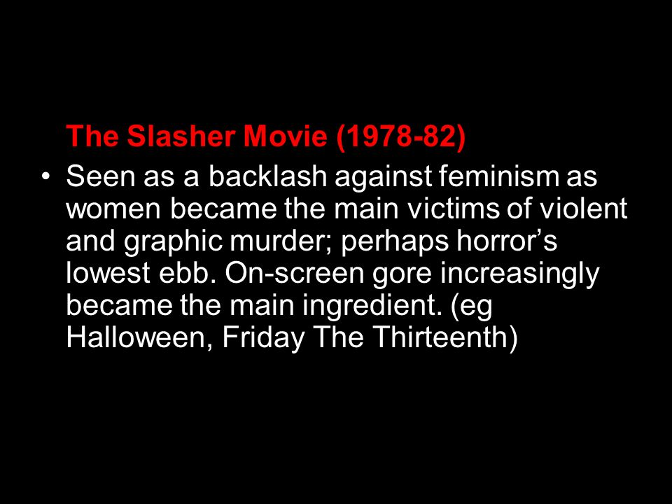 The Slasher Movie (1978-82) Seen as a backlash against feminism as women became the main victims of violent and graphic murder; perhaps horrors lowest