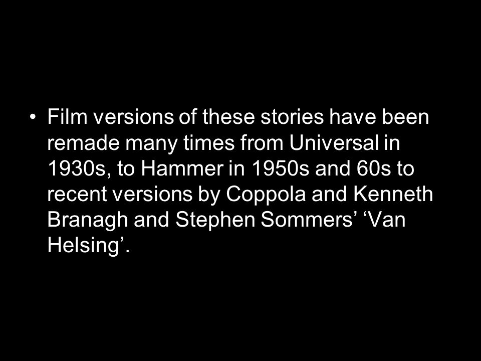 Film versions of these stories have been remade many times from Universal in 1930s, to Hammer in 1950s and 60s to recent versions by Coppola and Kenne