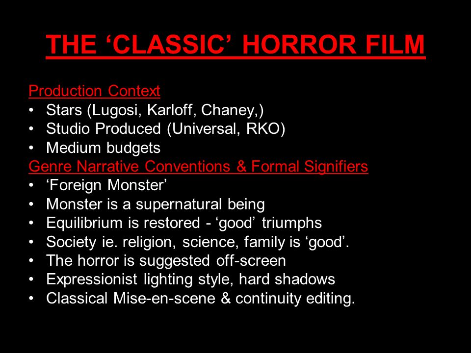 THE CLASSIC HORROR FILM Production Context Stars (Lugosi, Karloff, Chaney,) Studio Produced (Universal, RKO) Medium budgets Genre Narrative Convention