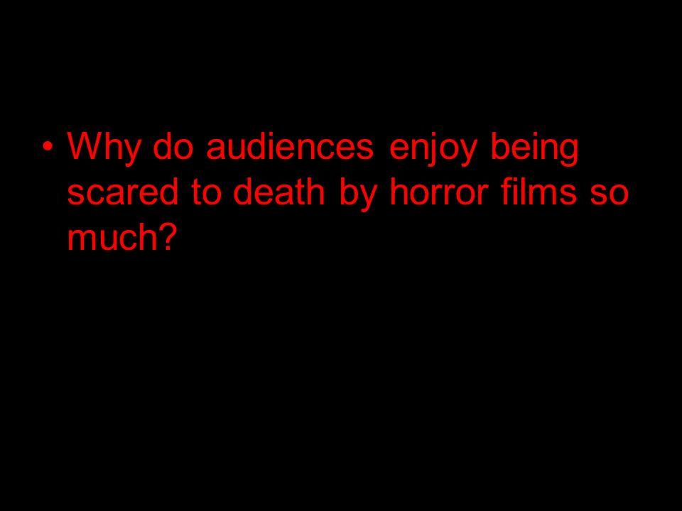 Why do audiences enjoy being scared to death by horror films so much?