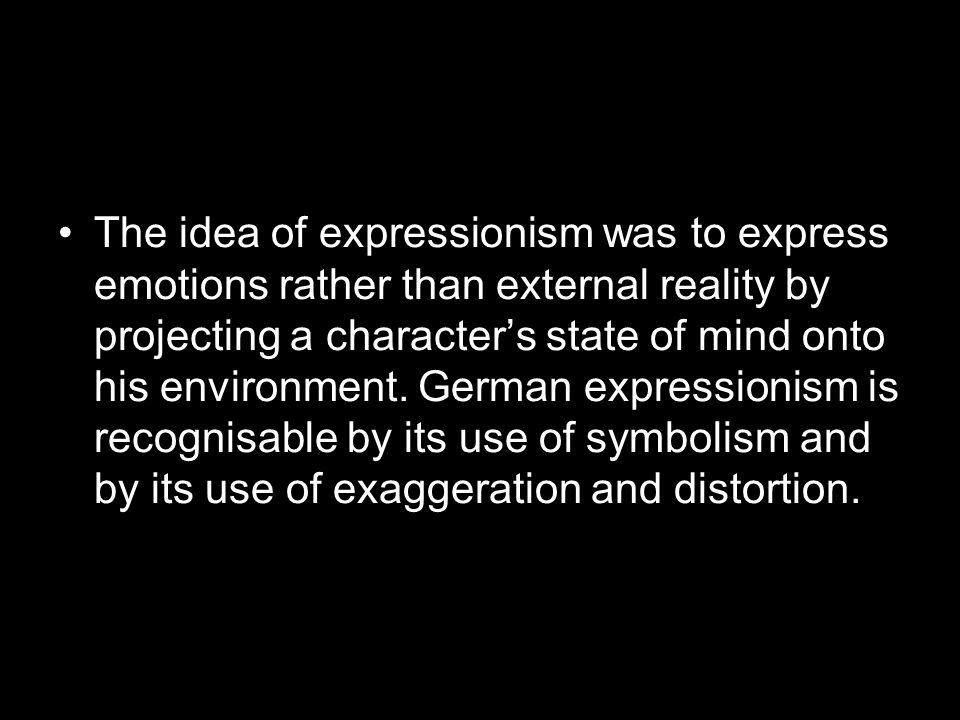 The idea of expressionism was to express emotions rather than external reality by projecting a characters state of mind onto his environment. German e