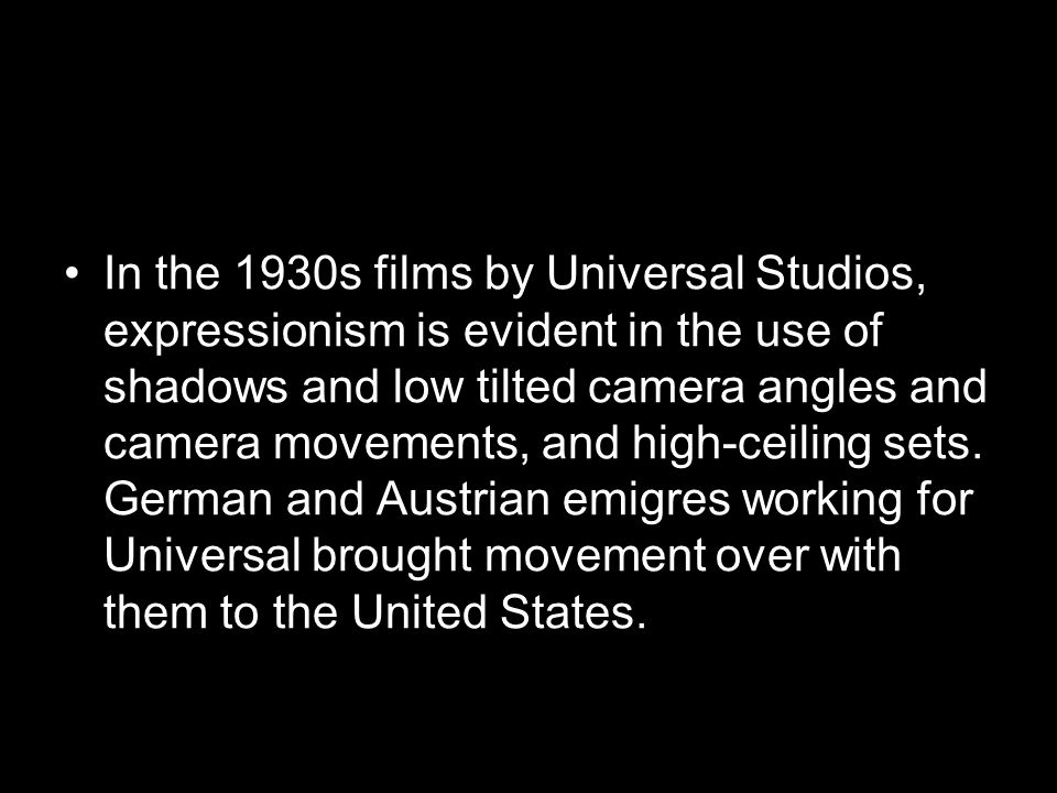 In the 1930s films by Universal Studios, expressionism is evident in the use of shadows and low tilted camera angles and camera movements, and high-ce