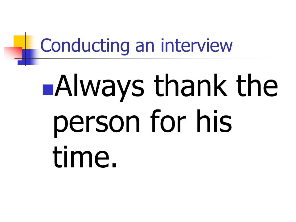 Conducting an interview Always thank the person for his time.