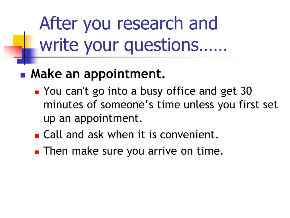 After you research and write your questions…… Make an appointment.
