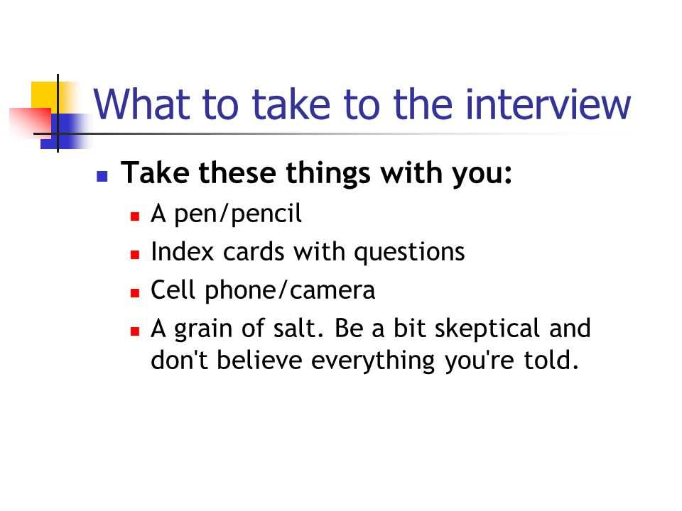 What to take to the interview Take these things with you: A pen/pencil Index cards with questions Cell phone/camera A grain of salt.