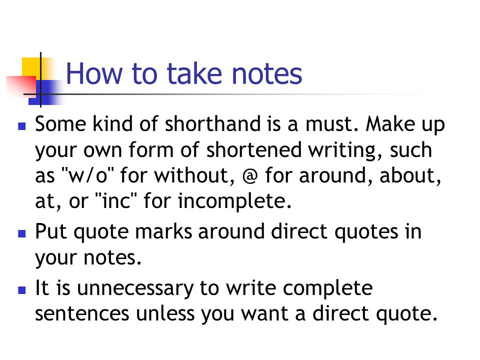 How to take notes Some kind of shorthand is a must.
