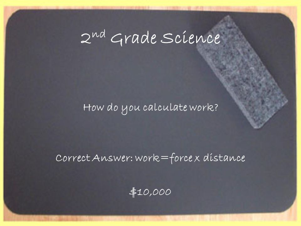 2 nd Grade Science How do you calculate work? Correct Answer: work=force x distance $10,000