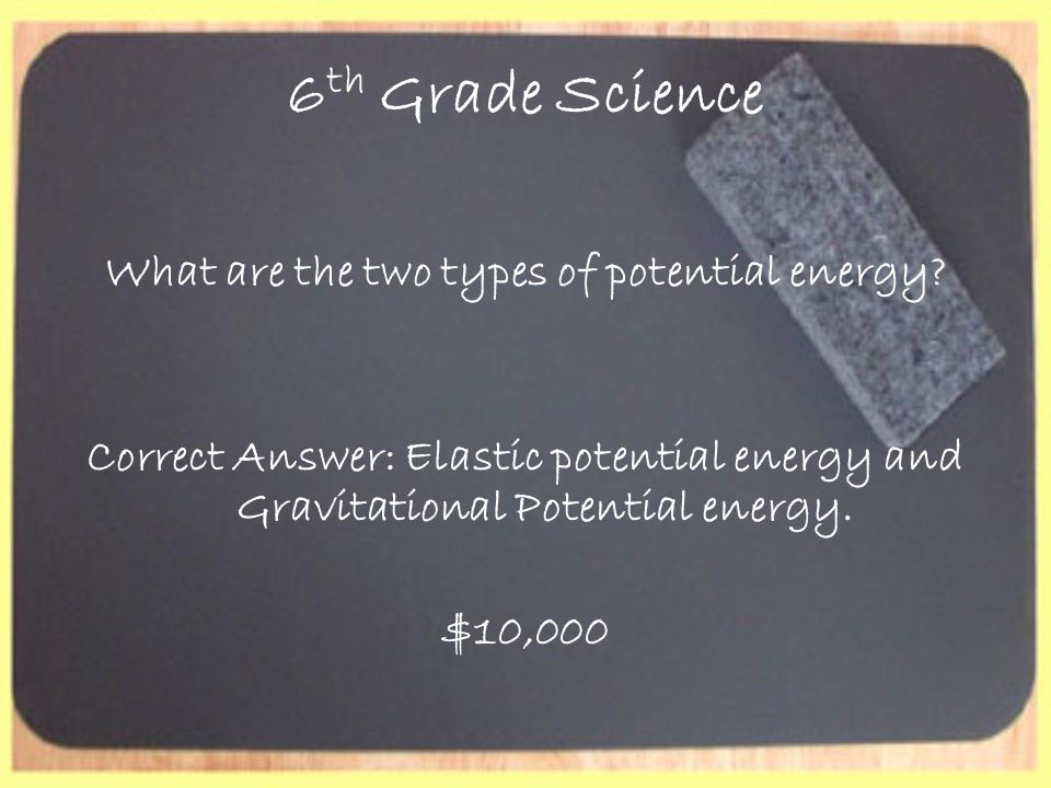 6 th Grade Science What are the two types of potential energy? Correct Answer: Elastic potential energy and Gravitational Potential energy. $10,000