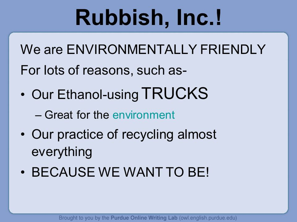 Rubbish, Inc.! We are ENVIRONMENTALLY FRIENDLY For lots of reasons, such as- Our Ethanol-using TRUCKS –Great for the environment Our practice of recyc