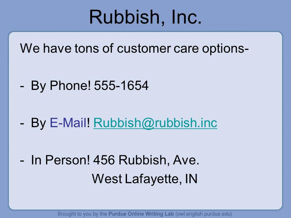 Rubbish, Inc. We have tons of customer care options- -By Phone! 555-1654 -By E-Mail! Rubbish@rubbish.incRubbish@rubbish.inc -In Person! 456 Rubbish, A