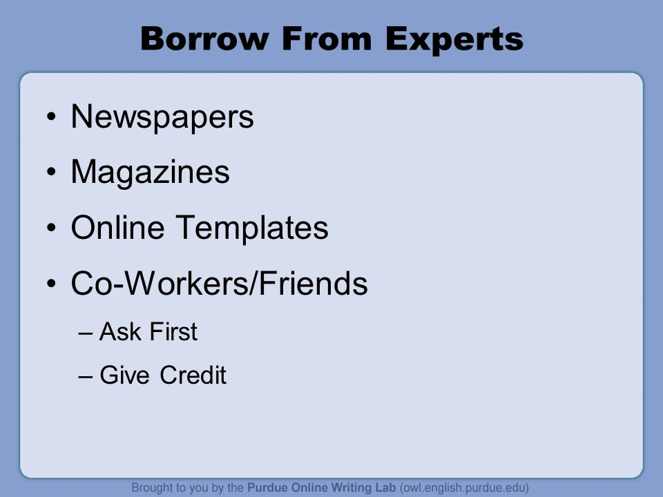 Borrow From Experts Newspapers Magazines Online Templates Co-Workers/Friends –Ask First –Give Credit
