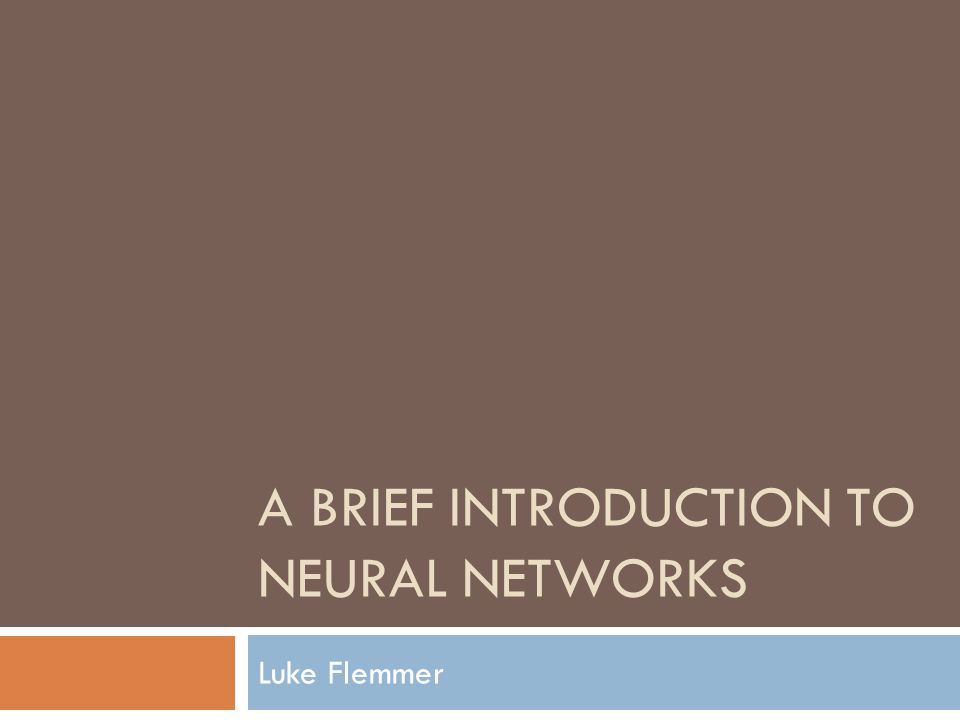 A BRIEF INTRODUCTION TO NEURAL NETWORKS Luke Flemmer
