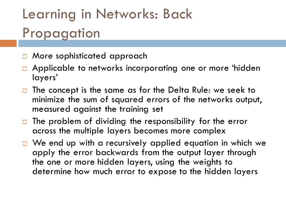 Learning in Networks: Back Propagation More sophisticated approach Applicable to networks incorporating one or more hidden layers The concept is the s