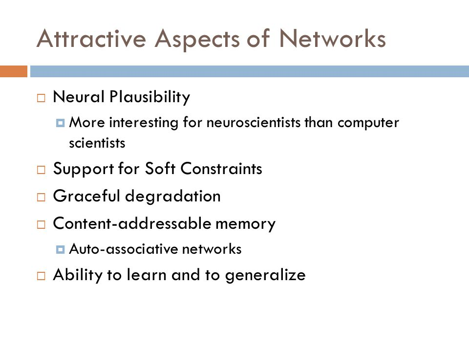 Attractive Aspects of Networks Neural Plausibility More interesting for neuroscientists than computer scientists Support for Soft Constraints Graceful